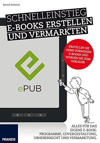 Schnelleinstieg E-Books erstellen und vermarkten: Alles für das eigene E-Book: Programme, Covergestaltung, Urheberrecht und Vermarktung.