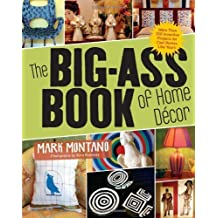 The Big-Ass Book of Home D?cor: More Than 100 Inventive Projects for Cool Homes Like Yours by Mark Montano (2010-05-01)