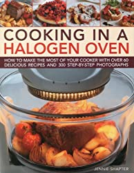 Cooking in a Halogen Oven: How to Make the Most of your Cooker with over 60 Delicious Recipes and 300 Step-by-step Photographs