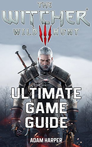 The Witcher 3 Wild Hunt - Ultimate Game Guide: The Fullest and Most Comprehensive Guide That Will Take Your Gaming To The Next Level! Get All The Info ... Become The Best Player! (English Edition)