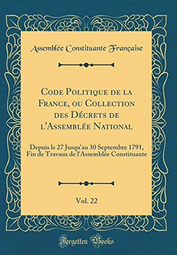 Code Politique de la France, Ou Collection Des Décrets de l'Assemblée National, Vol. 22: Depuis Le 27 Jusqu'au 30 Septembre 1791, Fin de Travaux de l'Assemblée Constituante (Classic Reprint)