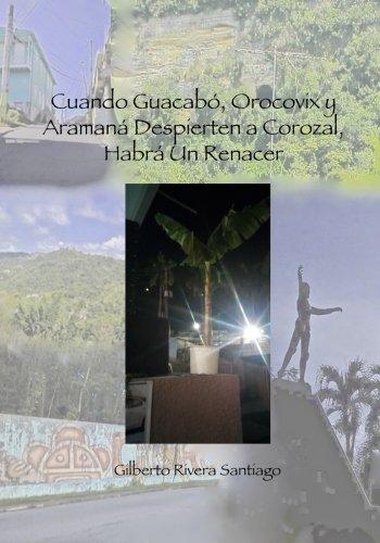 Descargar Libro Cuando Guacabo Orocovix y Aramana Despierten a Corozal Habra Un Renacer: Volume 9 (El Renacer de Borinquen) de Gilberto Rivera Santiago