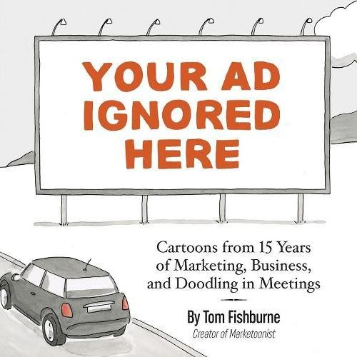 Your Ad Ignored Here: Cartoons from 15 Years of Marketing, Business, and Doodling in Meetings por Tom Fishburne
