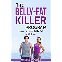 The Belly-Fat Killer Program: How to Lose Belly Fat in 19 Days! (lose weight without sport, fast weight loss, the secret of weight loss, belly fat loss, slim belly) (English Edition)