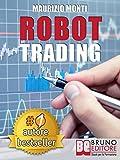 ROBOT TRADING. Sistemi Automatici e Strategie Per Investire In Borsa e Guadagnare 2000 Euro Al Mese Generando Rendite Passive