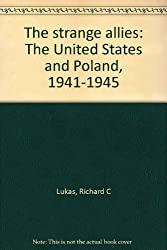 The strange allies: The United States and Poland, 1941-1945 by Lukas, Richard C