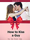 How  to Kiss  a Guy: for the First Time and Turn Him On