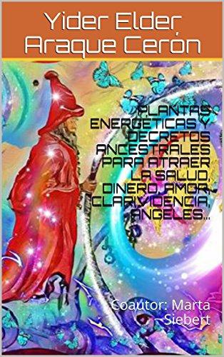 PLANTAS ENERGÉTICAS  Y DECRETOS ANCESTRALES PARA ATRAER  LA  SALUD, DINERO,  AMOR,  CLARIVIDENCIA, ÁNGELES…: Coautor: Marta Siebert por Yider Elder Araque Cerón