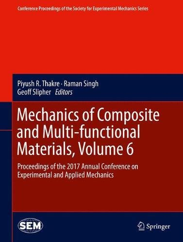 Mechanics of Composite and Multi-functional Materials, Volume 6: Proceedings of the 2017 Annual Conference on Experimental and Applied Mechanics ... Society for Experimental Mechanics Series)