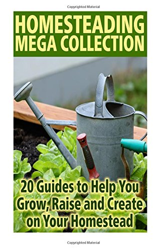 Homesteading Mega Collection: 20 Guides to Help You Grow, Raise and Create on Your Homestead: (Farming, Gardening, Off Grid Living)