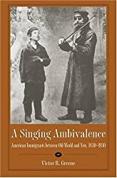 A Singing Ambivalence: American Immigrants Between Old World and New, 1830-1930 by Victor R Greene (2004-04-07)