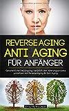 Reverse Aging - Anti Aging für Anfänger: Ganzheitliche Verjüngung, natürlich den Alterungsprozess umkehren mit Reverse Aging & Anti-Aging
