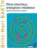 Telecharger Livres Eleve chercheur enseignant mediateur Donner du sens aux savoirs (PDF,EPUB,MOBI) gratuits en Francaise