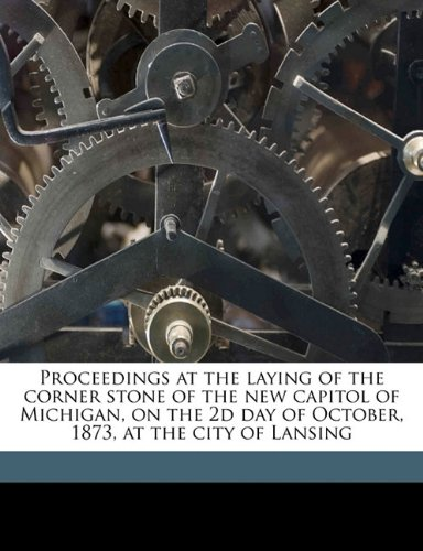 Proceedings at the laying of the corner stone of the new capitol of Michigan, on the 2d day of October, 1873, at the city of Lansing