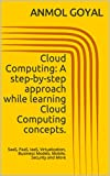 Cloud Computing Tutorial: A step-by-step approach while learning Cloud Computing concepts.: SaaS, PaaS, IaaS, Virtualization, Business Models, Mobile, Security and More