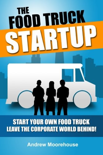 The Food Truck Startup: Start Your Own Food Truck - Leave the Corporate World Behind: Volume 1 (Food Truck Startup Series) por Andrew Moorehouse