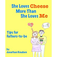 She Loves Cheese More Than She Loves Me: Tips for Fathers-to-be (English Edition)