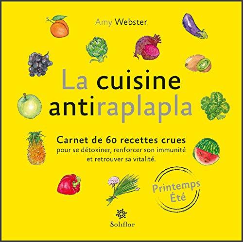 La cuisine antiraplapla - Printemps Eté: Carnet de 60 recettes crues pour se détoxiner, renforcer son immunité et retrouver sa vitalité par Amy Webster