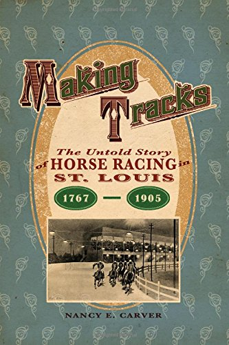 Making Tracks: The Untold Story of Horse Racing in St. Louis, 1767-1905 por Nancy S. Carver