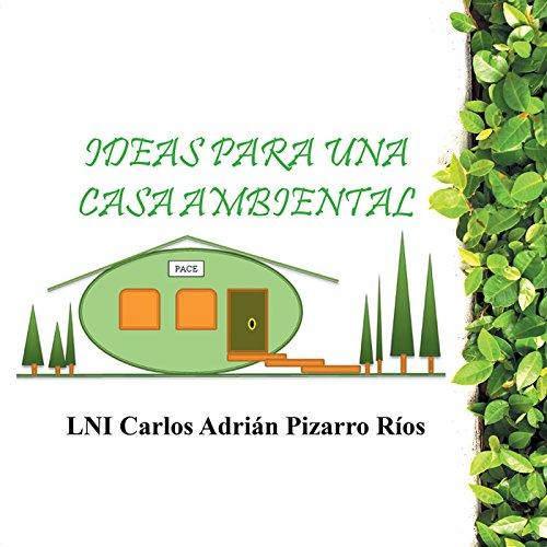 Ideas Para Una Casa Ambiental por LNI Carlos Adrián Pizarro Ríos