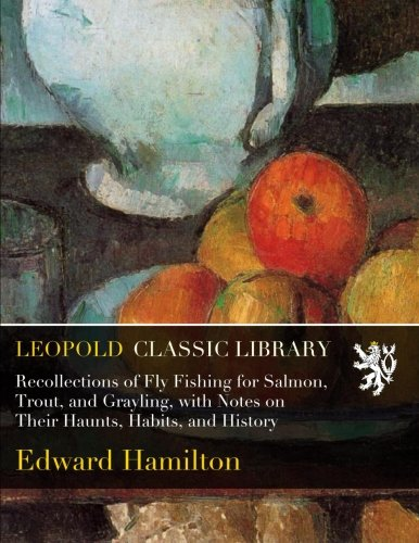 Recollections of Fly Fishing for Salmon, Trout, and Grayling, with Notes on Their Haunts, Habits, and History por Edward Hamilton