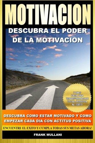 Motivacion - Descubra El Poder de La Motivacion: Descubra Como Estar Motivado y Como Empezar Cada Dia Con Actitud Positiva: Volume 1 (Libros de Autoayuda)