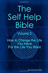 The Self Help Bible - Volume 2 - How To Change The Life You Have For The Life You Want