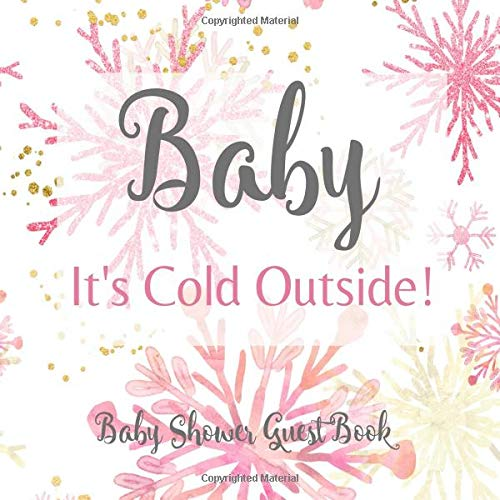 Baby It's Cold Outside! Baby Shower Guest Book: Pink Silver Rose & Gold Welcome Baby Girl Snowflake Winter Wonderland Baby Its Cold Outside Sign in Guestbook with Gift Log