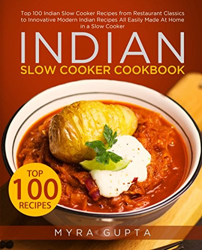Indian Slow Cooker Cookbook: Top 100 Indian Slow Cooker Recipes from Restaurant Classics to Innovative Modern Indian Recipes All Easily Made At Home in a Slow Cooker (Crock Pot-slow Cooker Classic)