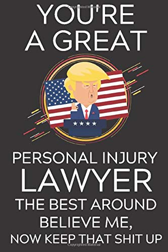 Trump You're A Great Personal Injury Lawyer The Best Believe Me: Lined Journal Notebook, 6x9, Soft Cover, Matte Finish, Funny Sarcastic Trump Journal ... and Men To Write In, Lawyer Gift 110 Page