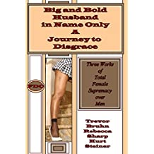 Big and Bold - Husband in Name Only - A Journey to Disgrace: Three Works of Total Female Supremacy over Men (English Edition)