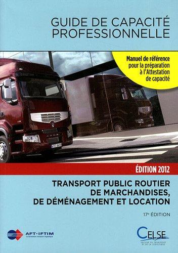 Guide de capacité professionnelle 2012 : Transport public routier de marchandises, de déménagement et location de véhicules industriels avec conducteur destinés au transport de marchandises