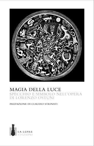 Magia della luce. Specchio e simbolo nell'opera di Lorenzo Ostuni. Ediz. a colori