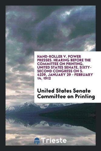 Hand-Roller v. Power Presses. Hearing Before the Committee on Printing, United States Senate, Sixty-Second Congress on S. 4239, January 29 - February 14, 1912
