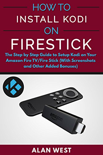 How To Install Kodi on FireStick: The Step by Step  Guide to Setup Kodi on Your Fire TV/Fire Stick (With Screenshots and Other Added Bonuses) (English Edition)