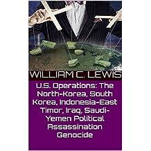 U.S. Operations: The North-Korea, South Korea, Indonesia-East Timor, Iraq, Saudi-Yemen Political Assassination Genocide (English Edition)