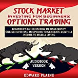 Stock Market Investing for Beginners: Options Trading: Beginner's Guide on How to Make Money Online Investing in Options to Generate Monthly Income to Make a Living