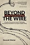 Beyond the Wire: Levinas Vis-à-Vis Villawood: A Study of Emmanuel Levinas' Philosophy as an Ethical Foundation for Asylum-Seeker Policy by Devorah Wainer (2015-06-26)