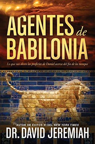 Agentes de Babilonia: Lo que nos dicen las profecías de Daniel acerca del fin de los tiempos por David Jeremiah