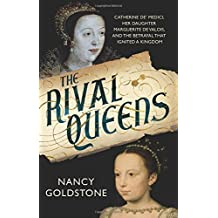 The Rival Queens: Catherine de' Medici, her daughter Marguerite de Valois, and the Betrayal That Ignited a Kingdom by Nancy Goldstone (2015-06-18)