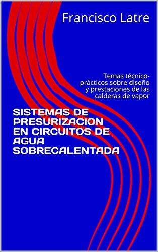 SISTEMAS DE PRESURIZACION EN CIRCUITOS DE AGUA SOBRECALENTADA: Temas técnico-prácticos sobre diseño y prestaciones de las calderas de vapor por Francisco Latre