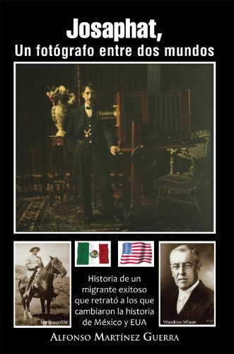 Josaphat, Un Fotógrafo Entre Dos Mundos: Historia De Un Migrante Exitoso Que Retrató a Los Que Cambiaron La Historia De México Y Eua por Alfonso Martínez Guerra