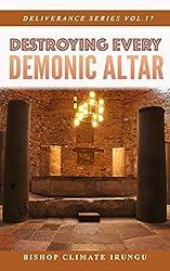 Destroying Every Demonic Altar (Deliverance Series Book 17)
