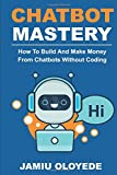 Chatbot Mastery : How To Build And Make Money From Chatbot Without Coding