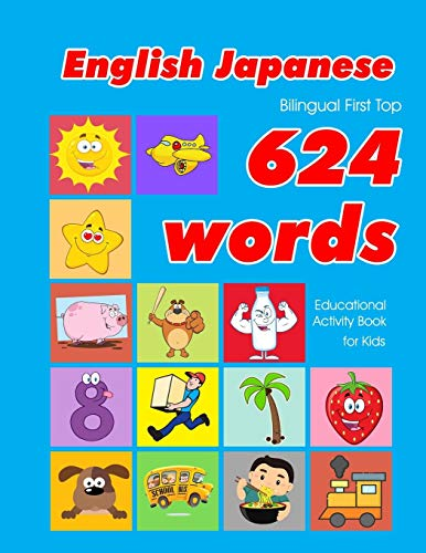 English - Japanese Bilingual First Top 624 Words Educational Activity Book for Kids: Easy vocabulary learning flashcards best for infants babies ... (624 Basic First Words for Children, Band 11)
