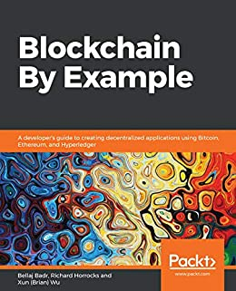 Blockchain By Example: A developer's guide to creating decentralized applications using Bitcoin, Ethereum, and Hyperledger by [Badr, Bellaj, Horrocks, Richard, Wu, Xun (Brian)]