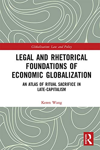 Legal and Rhetorical Foundations of Economic Globalization: An Atlas of Ritual Sacrifice in Late-Capitalism (Globalization: Law and Policy) (English Edition)