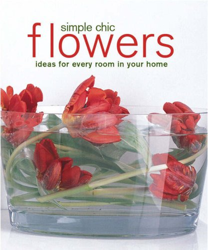 Simple Chic Flowers: Ideas for Every Room in Your Home (Compact)