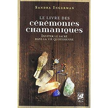 Le livre des cérémonies chamaniques : Inviter le sacré dans la vie quotidienne