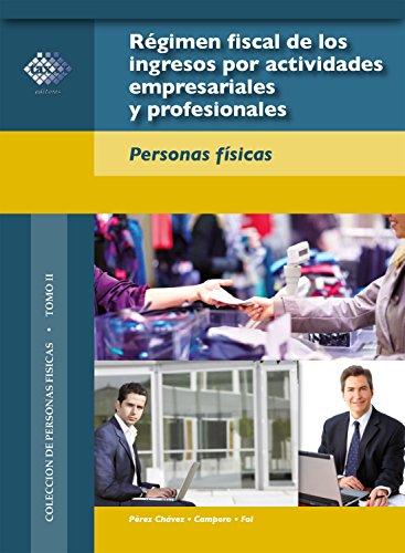 Régimen fiscal de los ingresos por actividades empresariales y profesionales: Personas físicas 2018 por José Pérez Chávez